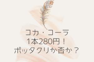 コカ・コーラ280円!ボッタクリか否か?