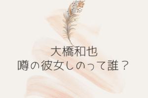大橋和也の噂の彼女しのって誰?
